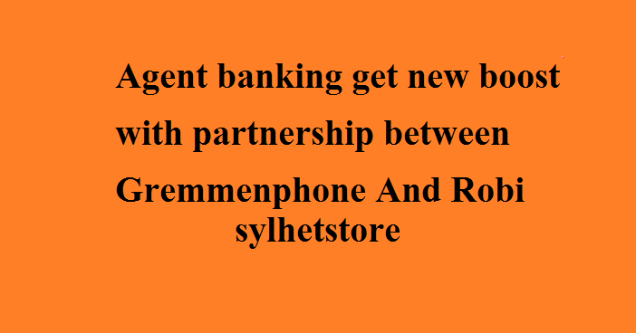 Agent banking get new boost with partnership between Gremmenphone And Robi